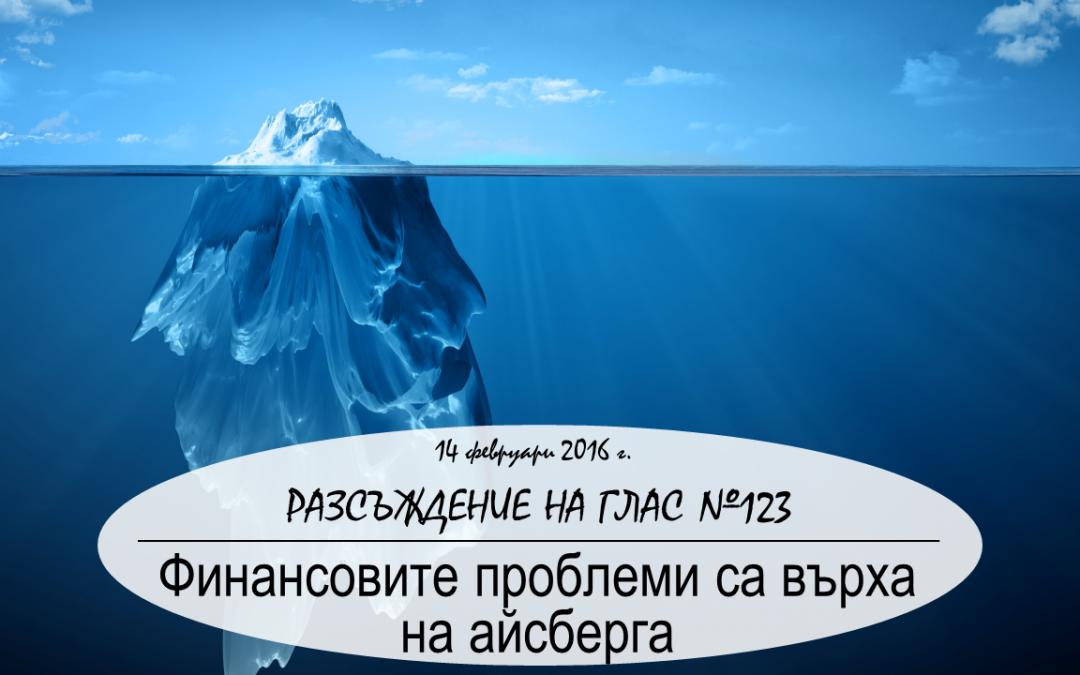 Разсъждение на глас №123: Финансовите проблеми са върха на айсберга