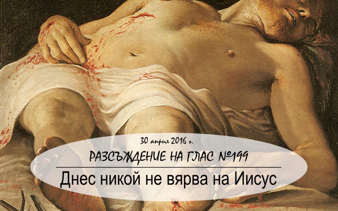 Разсъждение на глас №199: Днес никой не вярва на Иисус